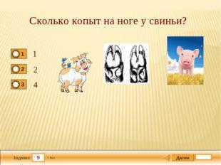 9 Задание Сколько копыт на ноге у свиньи? 1 2 4 Далее 1 бал.