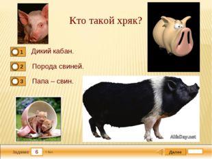 6 Задание Кто такой хряк? Дикий кабан. Порода свиней. Папа – свин. Далее 1 бал.