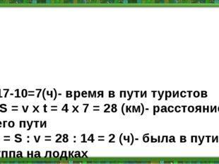 1) 17-10=7(ч)- время в пути туристов 2) S = v х t = 4 х 7 = 28 (км)- расстоя