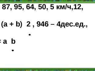 54, 87, 95, 64, 50, 5 км/ч,12, Р= (а + b) 2 , 946 – 4дес.ед., S = a b