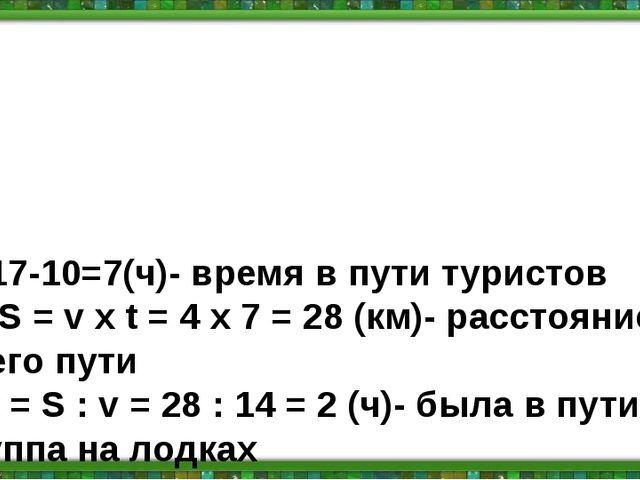 1) 17-10=7(ч)- время в пути туристов 2) S = v х t = 4 х 7 = 28 (км)- расстоя...