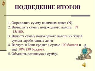 ПОДВЕДЕНИЕ ИТОГОВ Определить сумму наличных денег (N). Вычислить сумму подохо