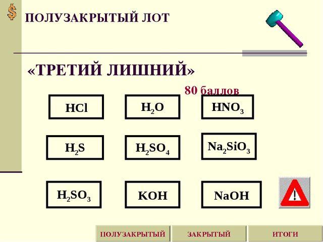 «ТРЕТИЙ ЛИШНИЙ» 80 баллов HCl HNO3 H2O H2S H2SO4 Na2SiO3 NaOH H2SO3 KOH ПОЛУЗ...
