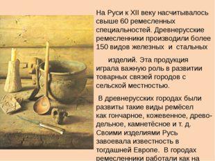 На Руси кXII веку насчитывалось свыше 60 ремесленных специальностей. Древне