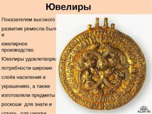 Ювелиры Показателем высокого развития ремесла было и ювелирное производство.