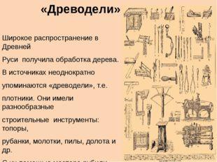 «Древодели» Широкое распространение в Древней Руси получила обработка дерева.