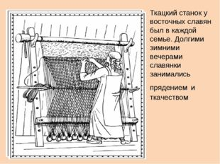 Ткацкий станок у восточных славян был в каждой семье. Долгими зимними вечерам