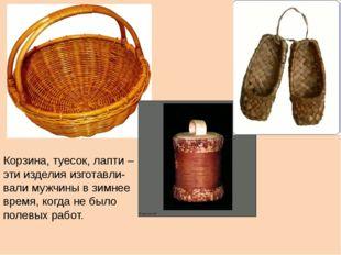 Корзина, туесок, лапти – эти изделия изготавли- вали мужчины в зимнее время,