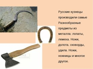 Русские кузнецы производили самые Разнообразные предметы из металла: лопаты,