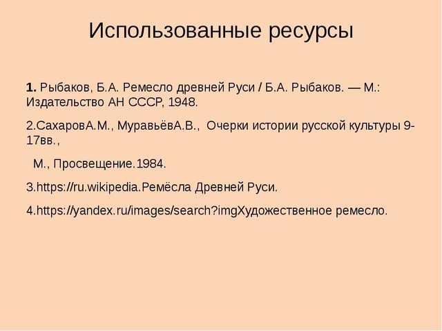 Использованные ресурсы 1.Рыбаков, Б.А. Ремесло древней Руси / Б.А. Рыбаков....
