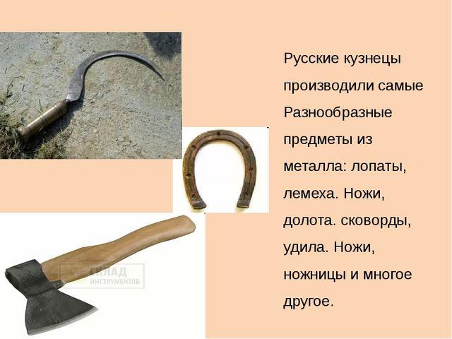 Русские кузнецы производили самые Разнообразные предметы из металла: лопаты,...