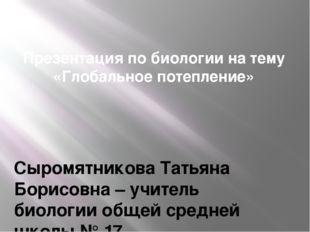 Презентация по биологии на тему «Глобальное потепление» Сыромятникова Татьяна