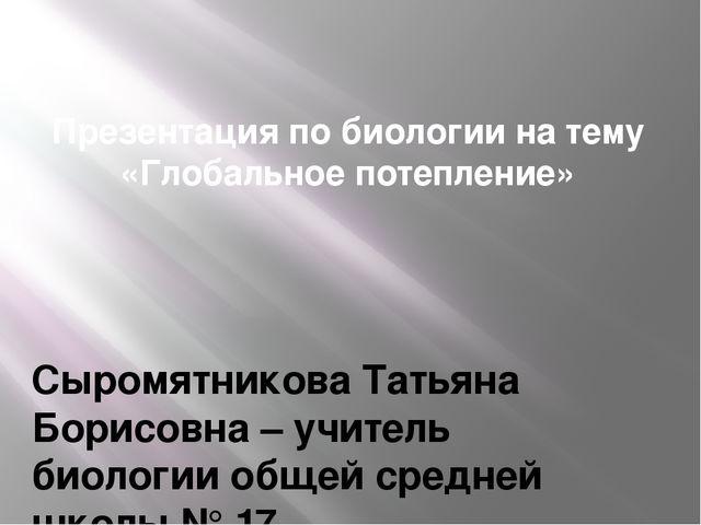 Презентация по биологии на тему «Глобальное потепление» Сыромятникова Татьяна...