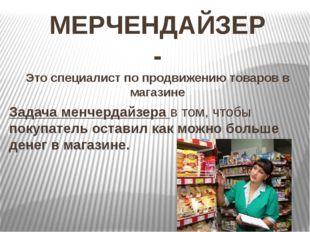 МЕРЧЕНДАЙЗЕР - Это специалист по продвижению товаров в магазине Задача менчер