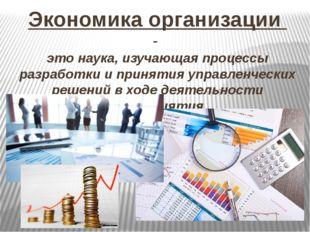Экономика организации - это наука, изучающая процессы разработки и принятия у