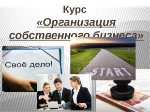 Курс «Организация собственного бизнеса»