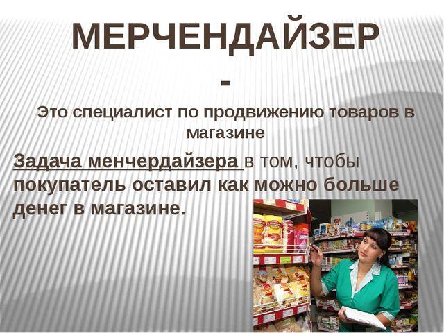 МЕРЧЕНДАЙЗЕР - Это специалист по продвижению товаров в магазине Задача менчер...