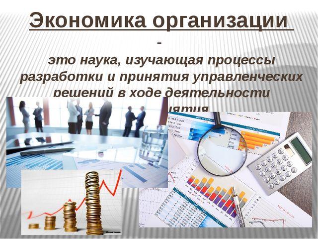 Экономика организации - это наука, изучающая процессы разработки и принятия у...
