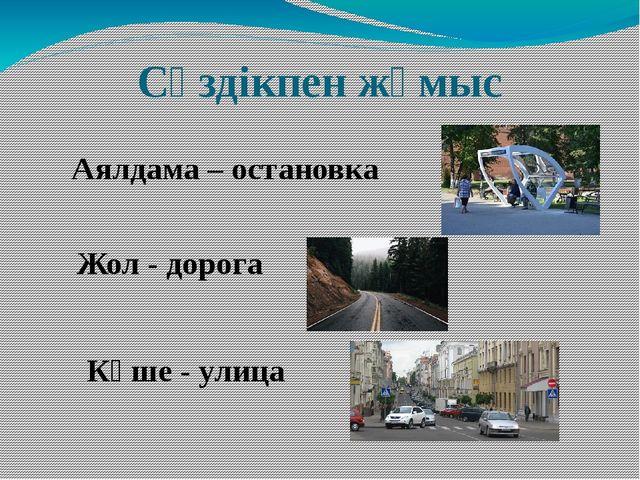 Сөздікпен жұмыс Аялдама – остановка Көше - улица Жол - дорога