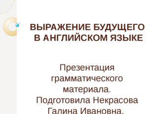 ВЫРАЖЕНИЕ БУДУЩЕГО В АНГЛИЙСКОМ ЯЗЫКЕ Презентация грамматического материала.