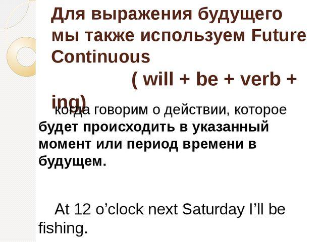 Для выражения будущего мы также используем Future Continuous ( will + be + ve...