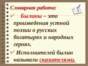 Словарная работа: Былины – это произведения устной поэзии о русских богатырях