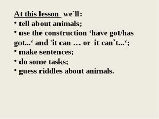 At this lesson we`ll: tell about animals; use the construction 'have got/has