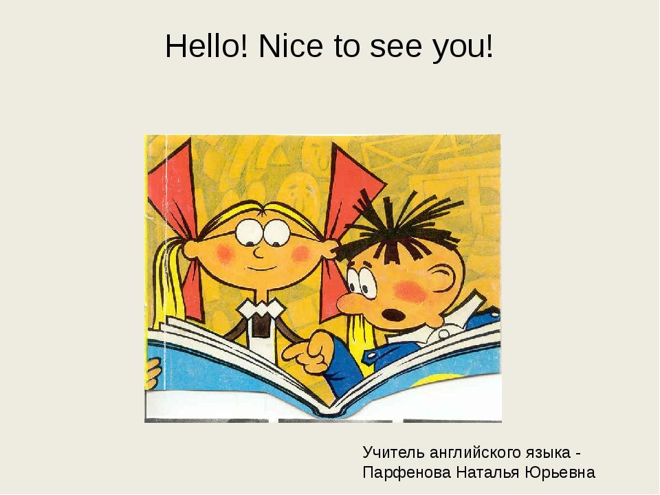 Hello! Nice to see you! Учитель английского языка - Парфенова Наталья Юрьевна