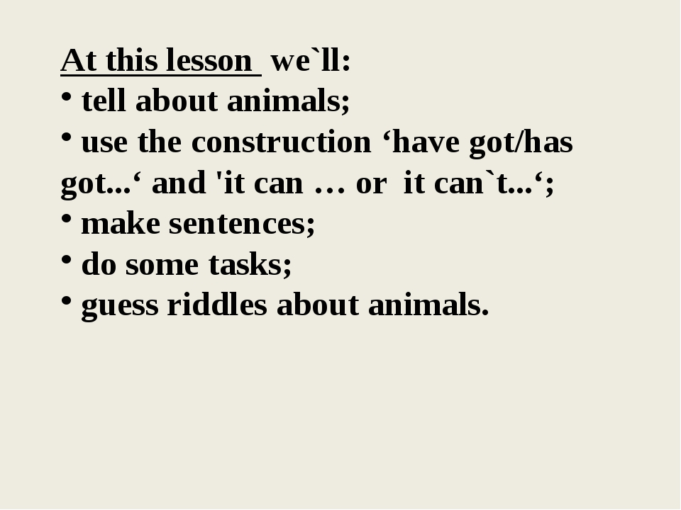 At this lesson we`ll: tell about animals; use the construction 'have got/has...
