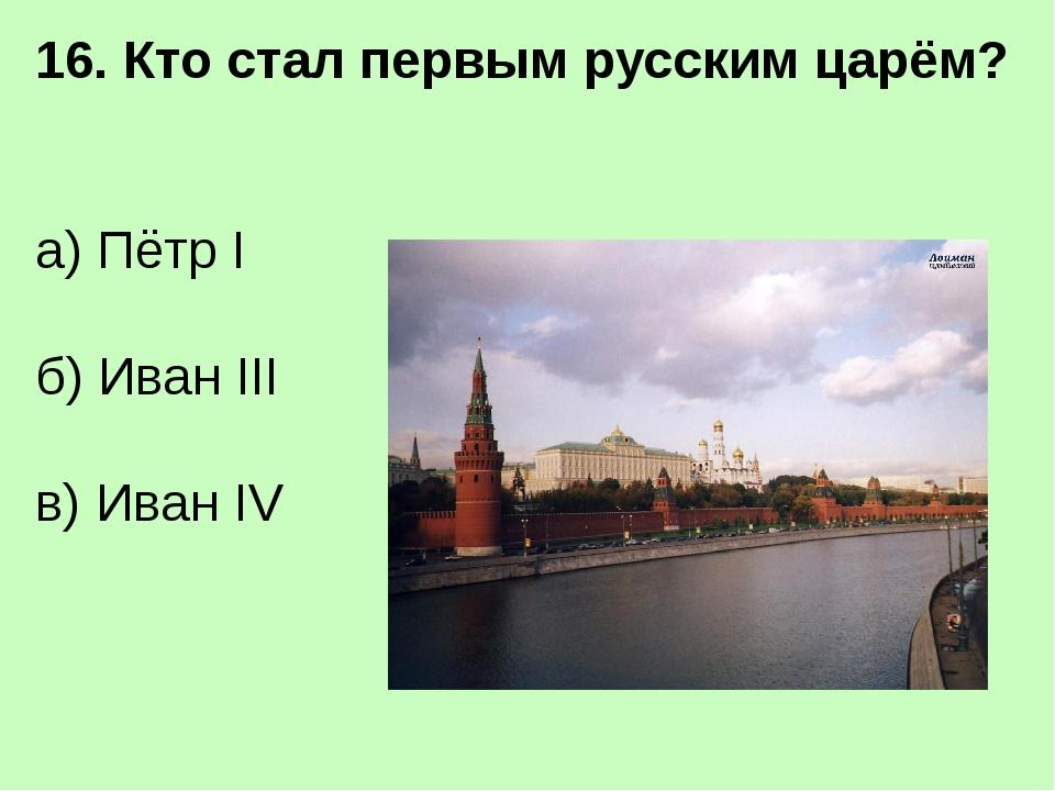 17. Кто был первым императором России? а) Пётр I б) Иван IV в) Николай II