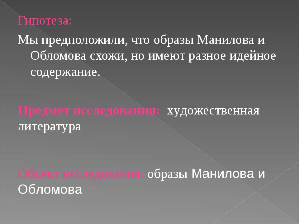 Гипотеза: Мы предположили, что образы Манилова и Обломова схожи, но имеют раз...