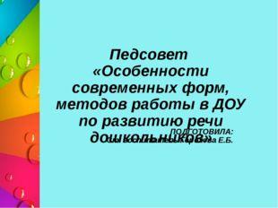 ПОДГОТОВИЛА: Ст. воспитатель Горохова Е.Б. Педсовет «Особенности современных