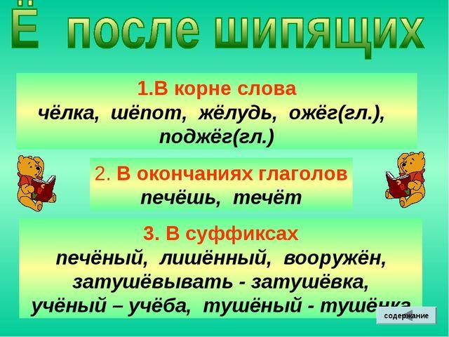 В корне слова чёлка, шёпот, жёлудь, ожёг(гл.), поджёг(гл.) 2. В окончаниях гл...