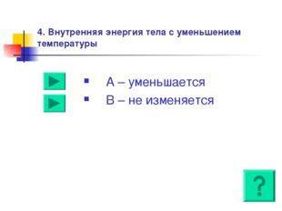 4. Внутренняя энергия тела с уменьшением температуры А – уменьшается В – не и