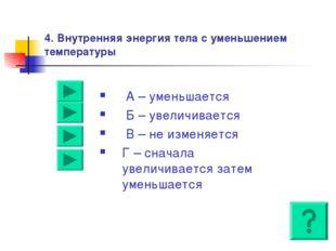 4. Внутренняя энергия тела с уменьшением температуры А – уменьшается Б – увел