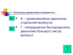 1. Тепловым движением называется… А – прямолинейное движение отдельной молеку