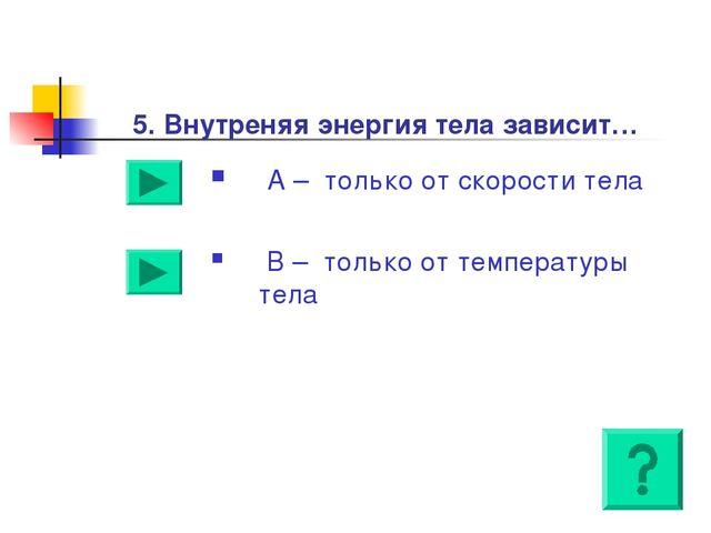5. Внутреняя энергия тела зависит… А – только от скорости тела В – только от...