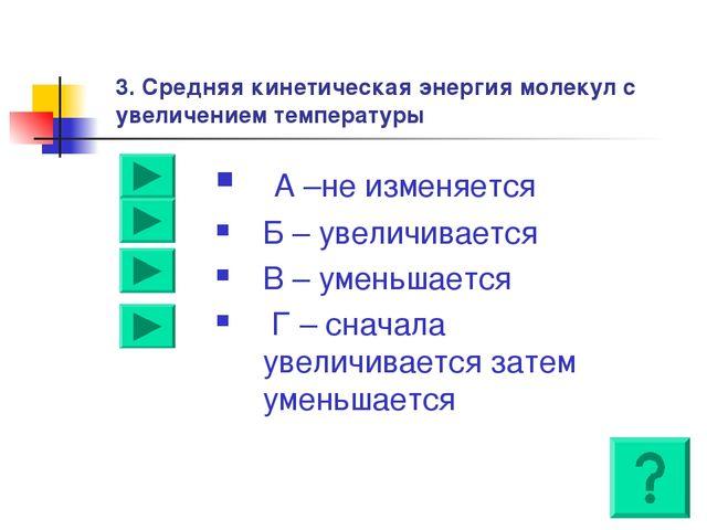 3. Средняя кинетическая энергия молекул с увеличением температуры А –не измен...