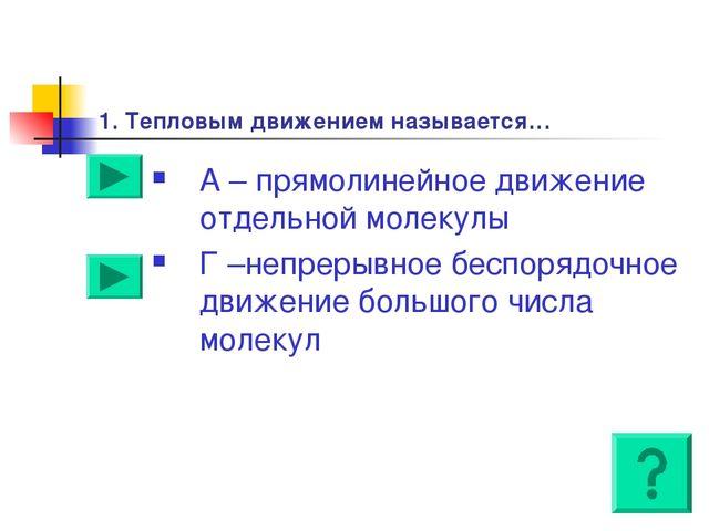 1. Тепловым движением называется… А – прямолинейное движение отдельной молеку...