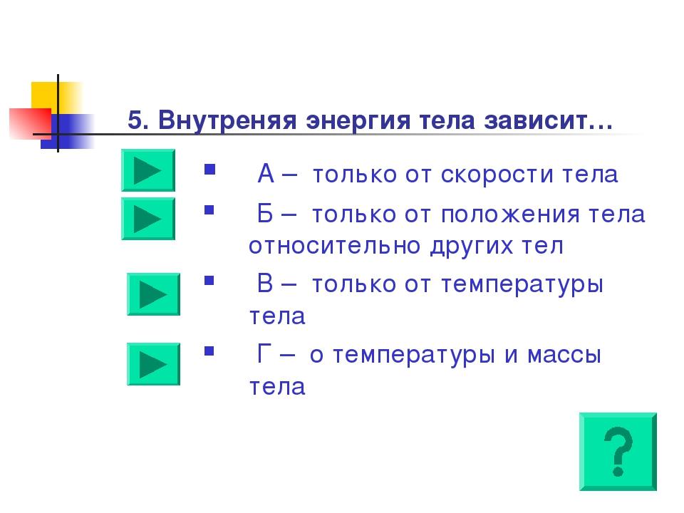 5. Внутреняя энергия тела зависит… А – только от скорости тела Б – только от...