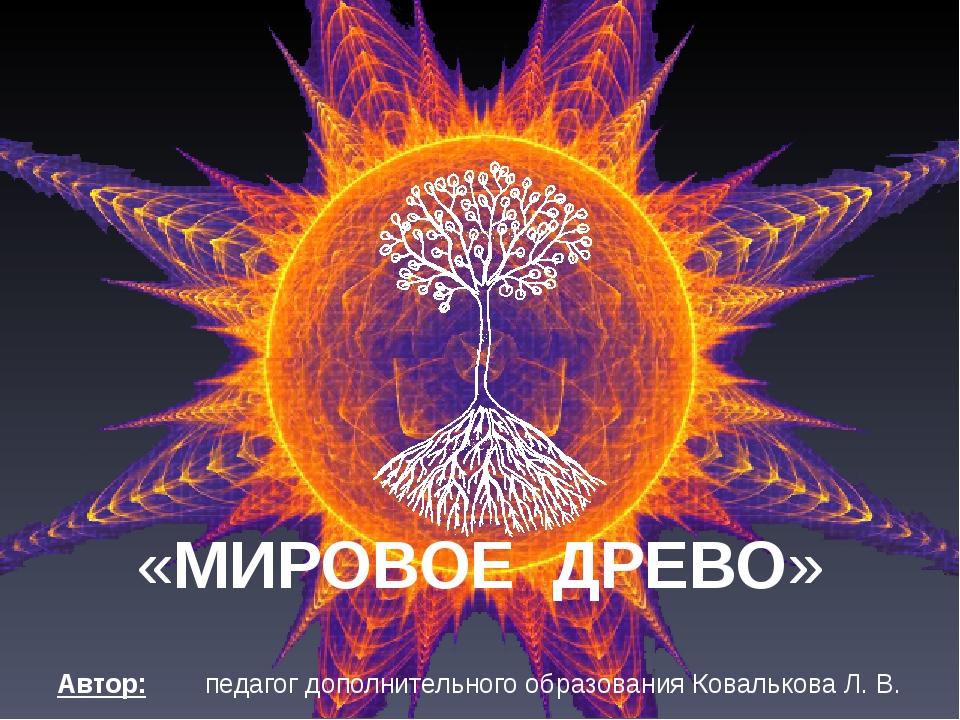 «МИРОВОЕ ДРЕВО» Автор: педагог дополнительного образования Ковалькова Л. В.
