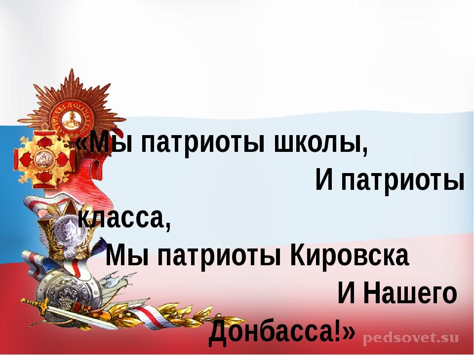 «Мы патриоты школы, И патриоты класса, Мы патриоты Кировска И Нашего Донбасса!»