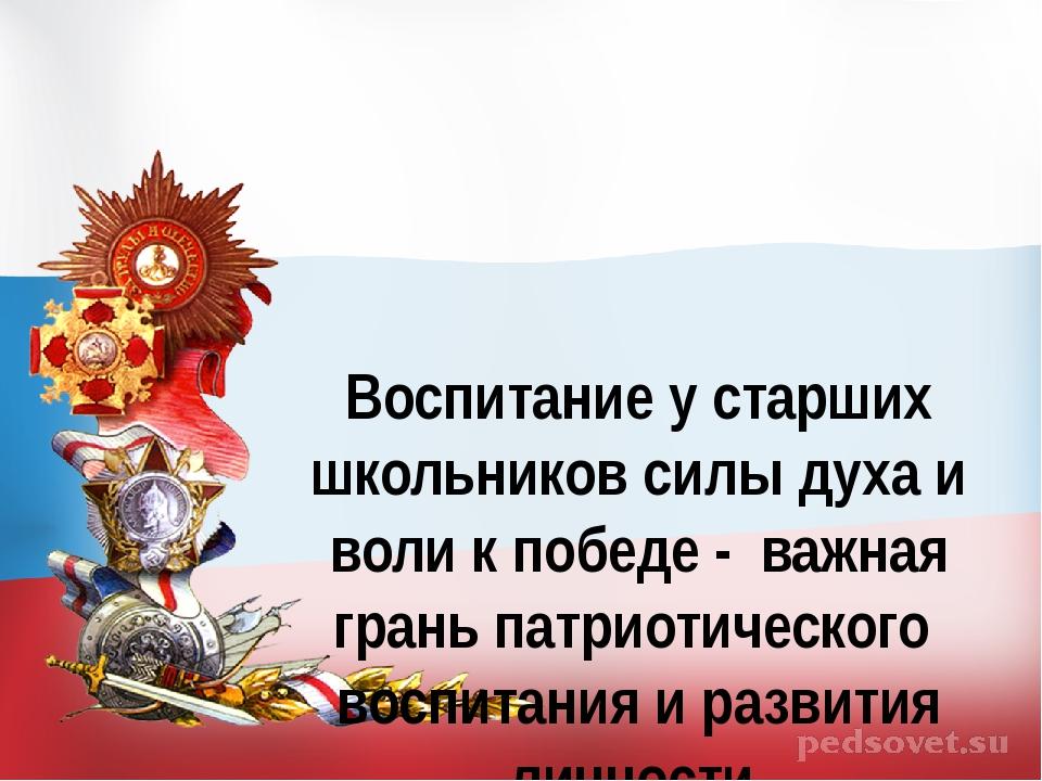 Воспитание у старших школьников силы духа и воли к победе - важная грань патр...