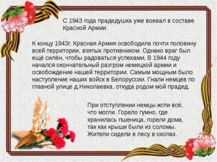 С 1943 года прадедушка уже воевал в составе Красной Армии. К концу 1943г. Кр