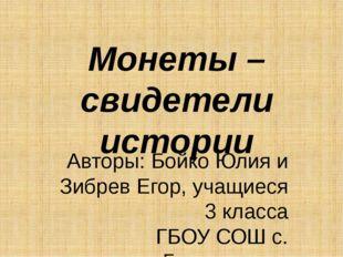 Монеты – свидетели истории Авторы: Бойко Юлия и Зибрев Егор, учащиеся 3 класс