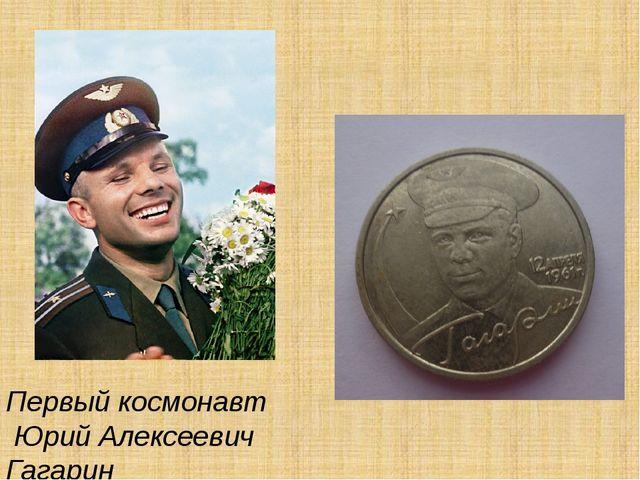 \ Первый космонавт Юрий Алексеевич Гагарин