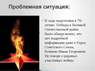 Проблемная ситуация: В ходе подготовки к 70-летию Победы в Великой Отечествен