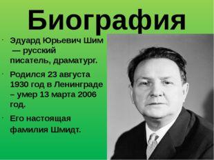 Биография Эдуард Юрьевич Шим — русский писатель,драматург. Родился 23 авгус