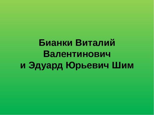 Бианки Виталий Валентинович и Эдуард Юрьевич Шим