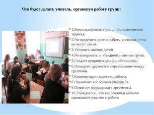 Что будет делать учитель, организуя работу групп: 1.Консультировать группу пр